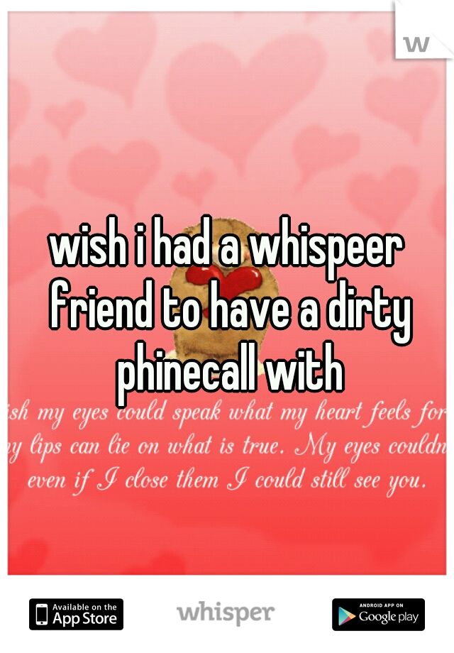 wish i had a whispeer friend to have a dirty phinecall with