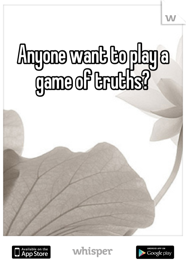 Anyone want to play a game of truths?