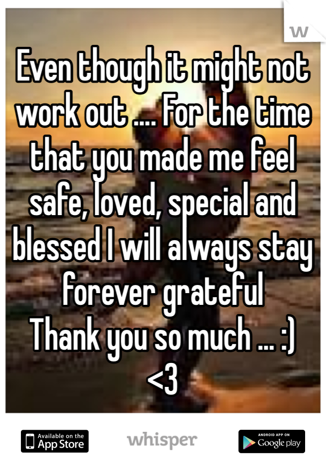 Even though it might not work out .... For the time that you made me feel   safe, loved, special and blessed I will always stay forever grateful  Thank you so much ... :) <3