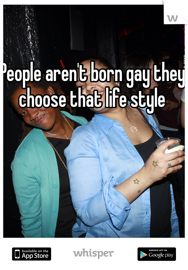 People aren't born gay they choose that life style