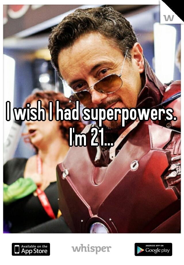 I wish I had superpowers.  I'm 21...