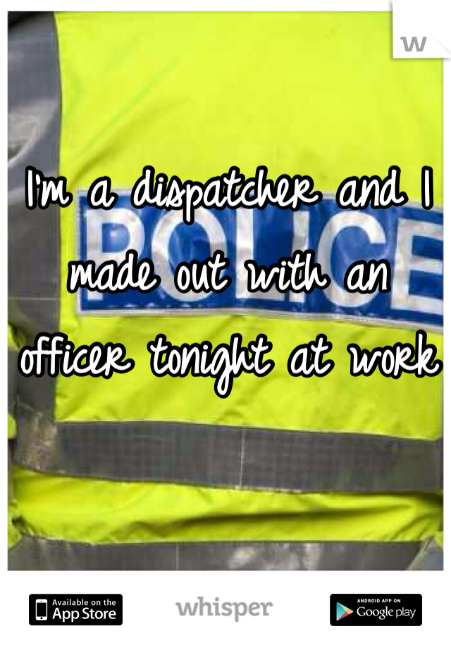 I'm a dispatcher and I made out with an officer tonight at work