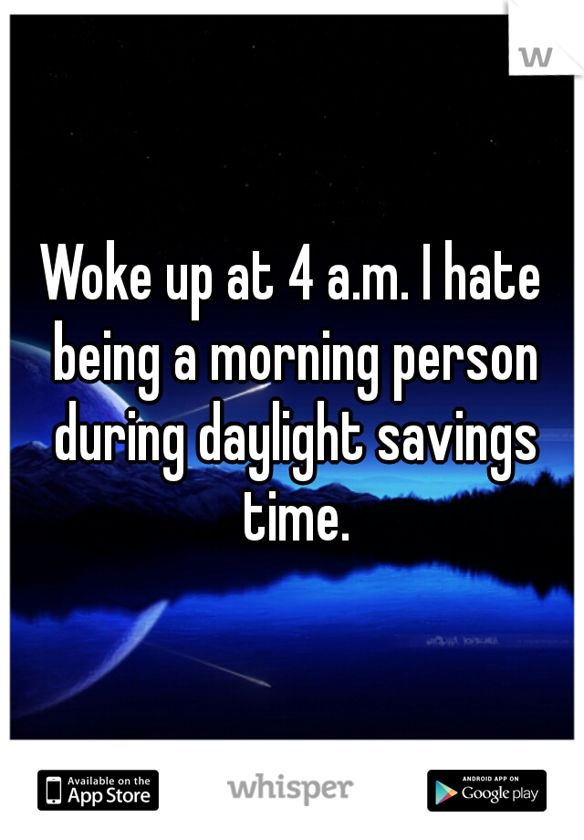 Woke up at 4 a.m. I hate being a morning person during daylight savings time.