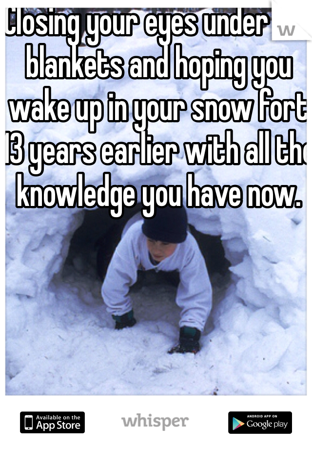 Closing your eyes under the blankets and hoping you wake up in your snow fort  13 years earlier with all the knowledge you have now.