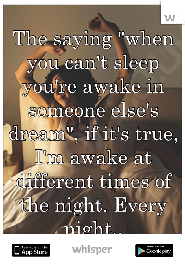 """The saying """"when you can't sleep you're awake in someone else's dream"""", if it's true, I'm awake at different times of the night. Every night.."""