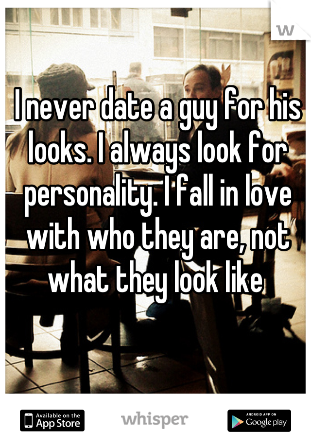 I never date a guy for his looks. I always look for personality. I fall in love with who they are, not what they look like