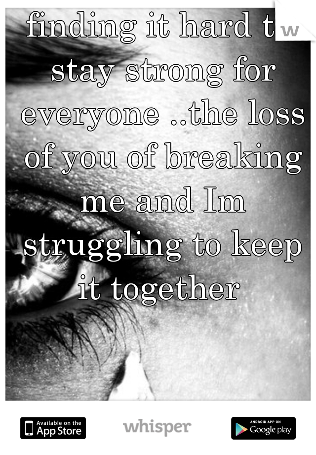 finding it hard to stay strong for everyone ..the loss of you of breaking me and Im struggling to keep it together