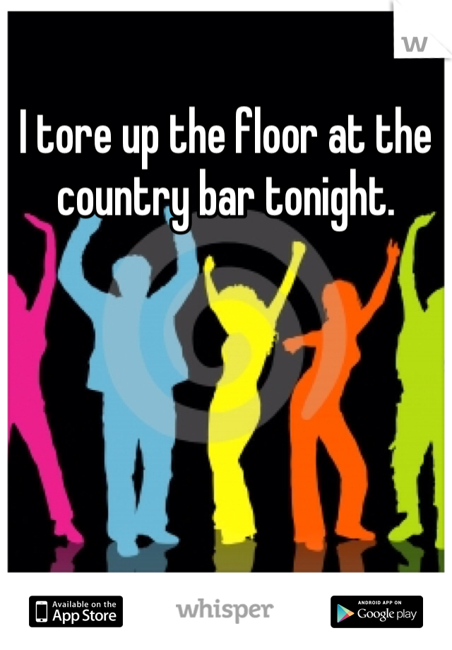 I tore up the floor at the country bar tonight.