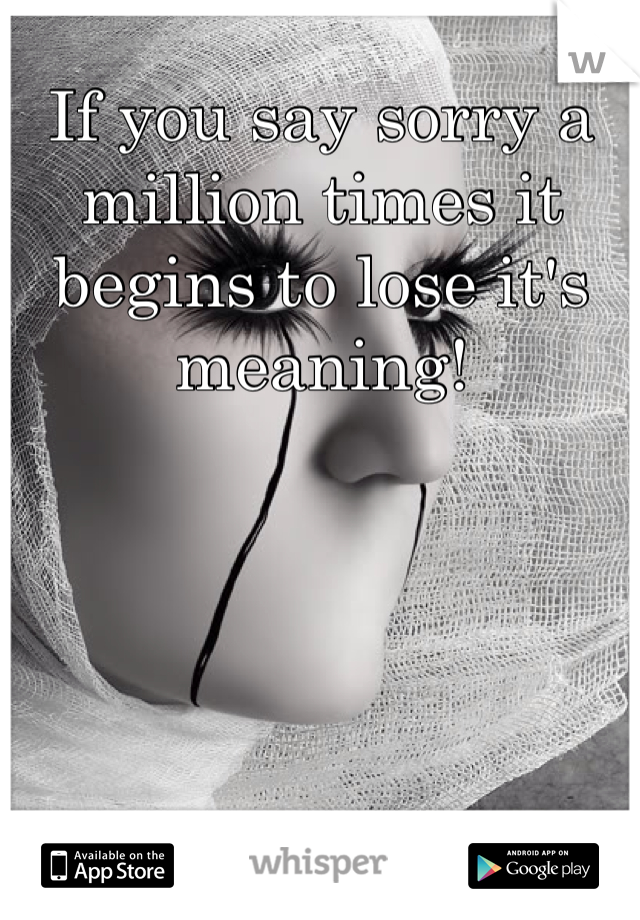 If you say sorry a million times it begins to lose it's meaning!