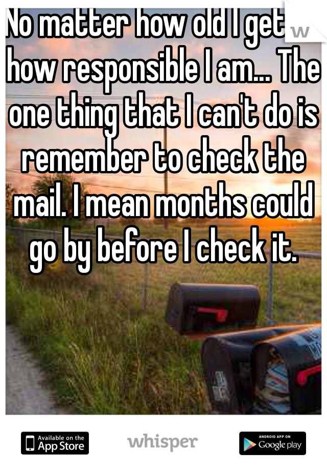No matter how old I get or how responsible I am... The one thing that I can't do is remember to check the mail. I mean months could go by before I check it.