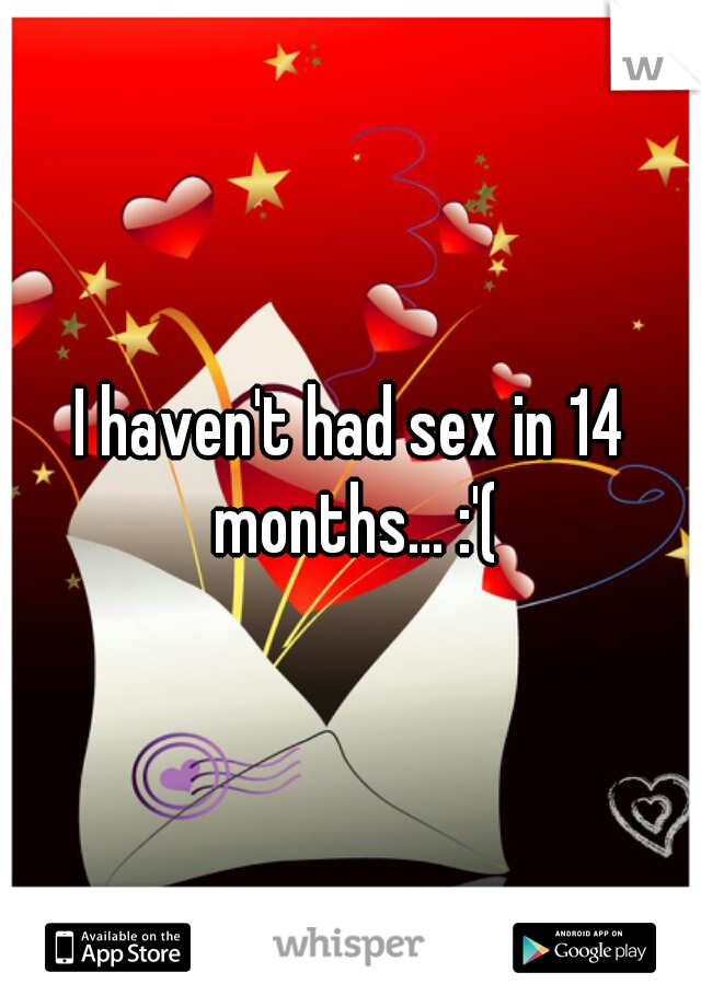 I haven't had sex in 14 months... :'(