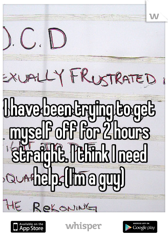 I have been trying to get myself off for 2 hours straight. I think I need help. (I'm a guy)