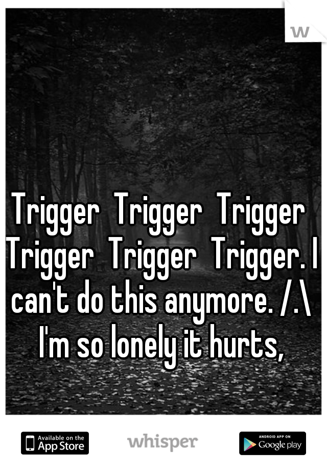 Trigger  Trigger  Trigger Trigger  Trigger  Trigger. I can't do this anymore. /.\ I'm so lonely it hurts,