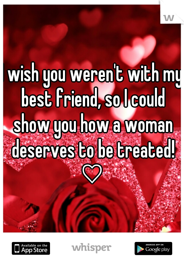I wish you weren't with my best friend, so I could show you how a woman deserves to be treated! ♡