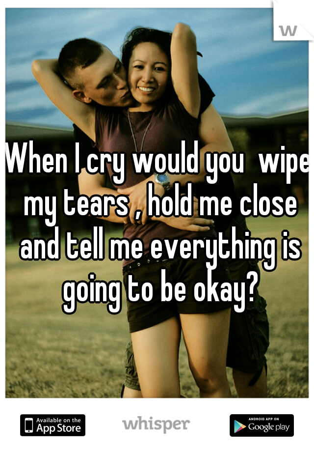 When I cry would you  wipe my tears , hold me close and tell me everything is going to be okay?