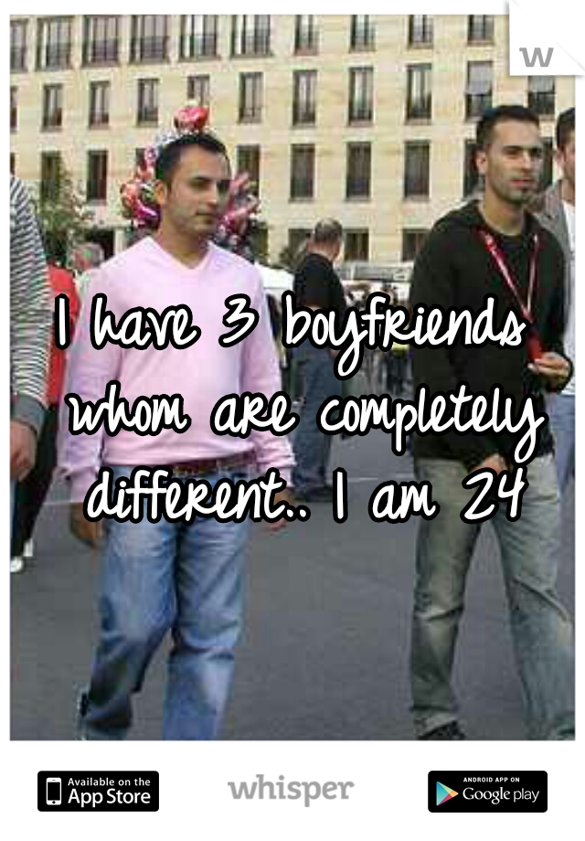 I have 3 boyfriends whom are completely different.. I am 24
