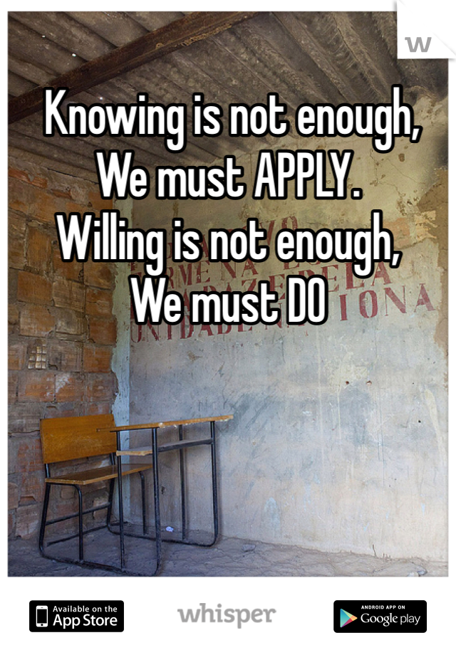 Knowing is not enough, We must APPLY. Willing is not enough, We must DO