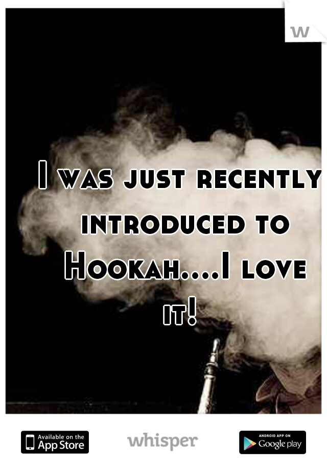 I was just recently introduced to Hookah....I love it!