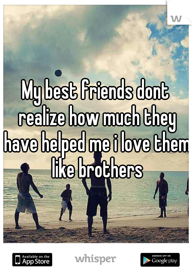 My best friends dont realize how much they have helped me i love them like brothers