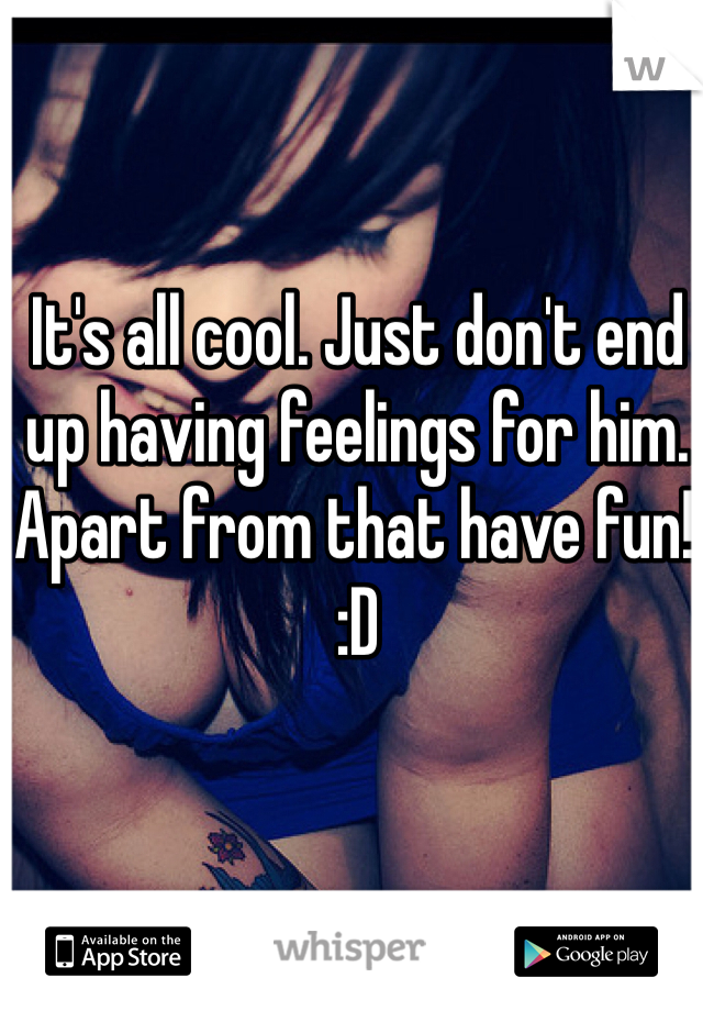 It's all cool. Just don't end up having feelings for him. Apart from that have fun! :D