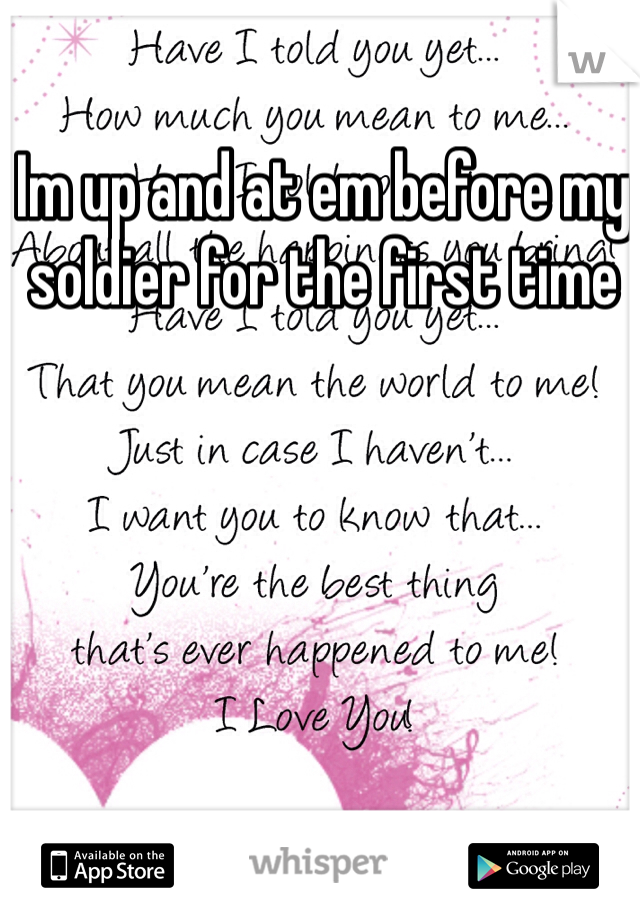 Im up and at em before my soldier for the first time