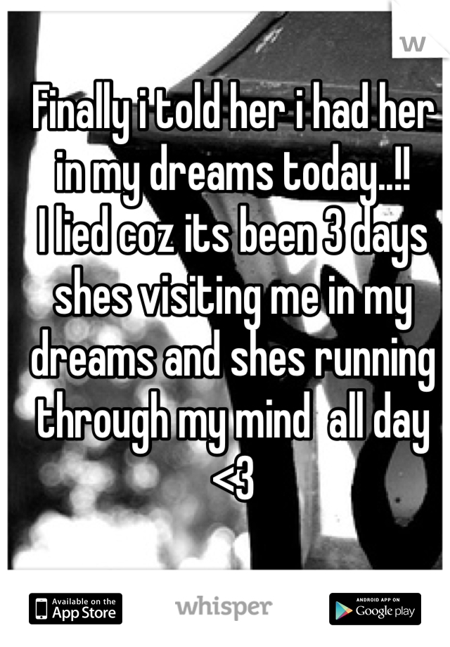 Finally i told her i had her in my dreams today..!! I lied coz its been 3 days shes visiting me in my dreams and shes running through my mind  all day <3