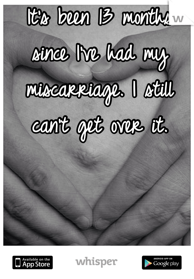 It's been 13 months since I've had my miscarriage. I still can't get over it.