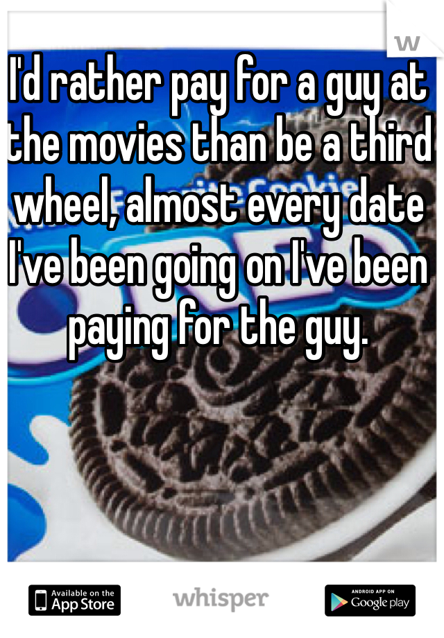 I'd rather pay for a guy at the movies than be a third wheel, almost every date I've been going on I've been paying for the guy.