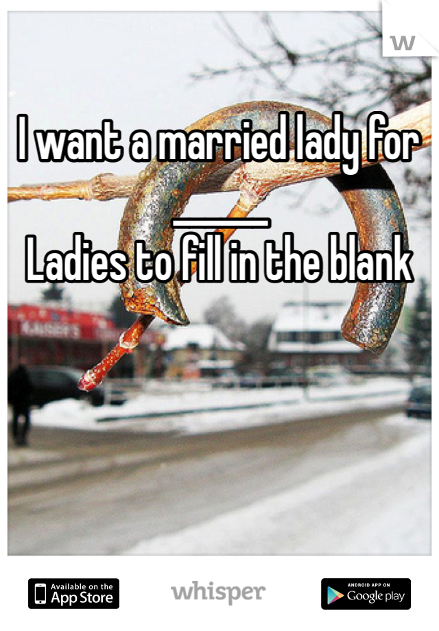 I want a married lady for ______ Ladies to fill in the blank