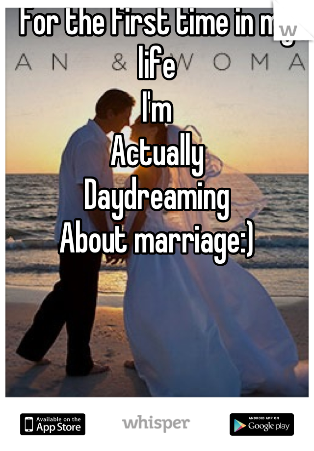 For the first time in my life I'm  Actually Daydreaming About marriage:)