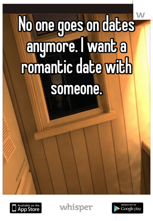 No one goes on dates anymore. I want a romantic date with someone.