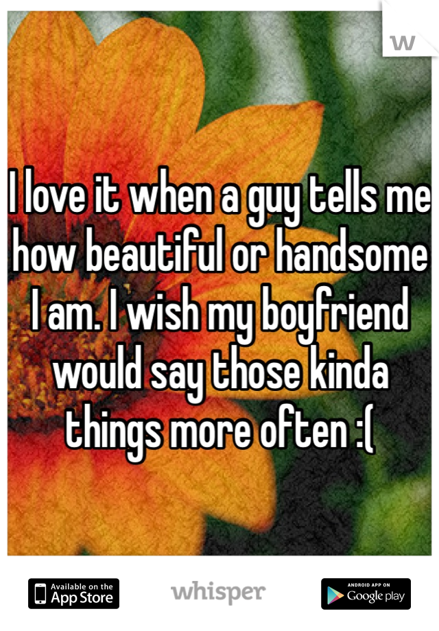 I love it when a guy tells me how beautiful or handsome I am. I wish my boyfriend would say those kinda things more often :(