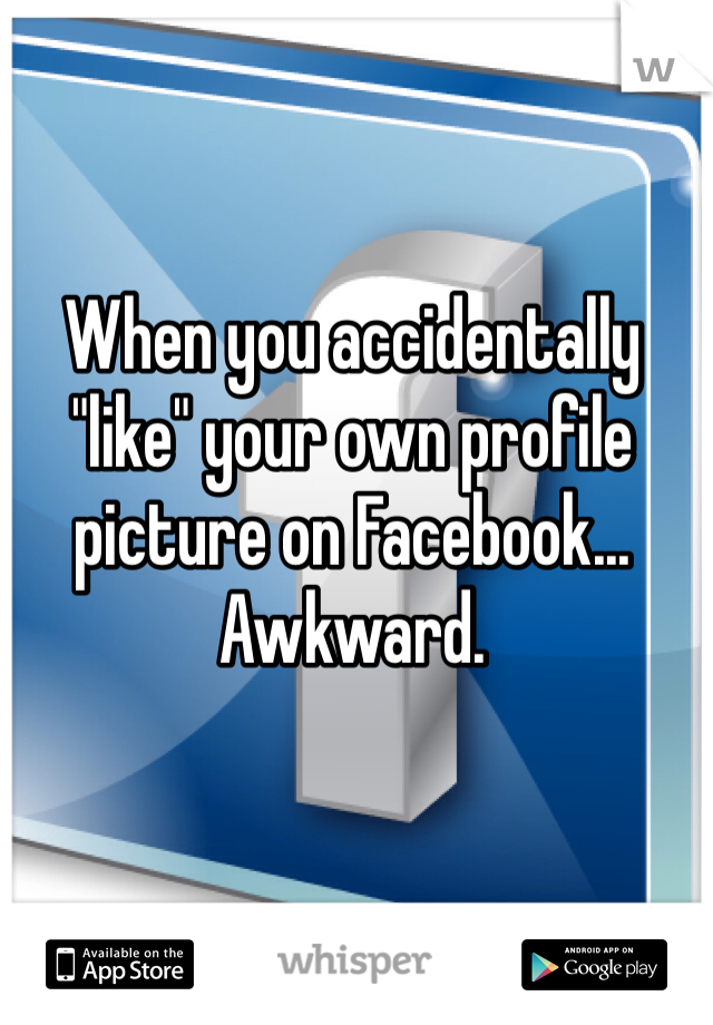 """When you accidentally """"like"""" your own profile picture on Facebook... Awkward."""