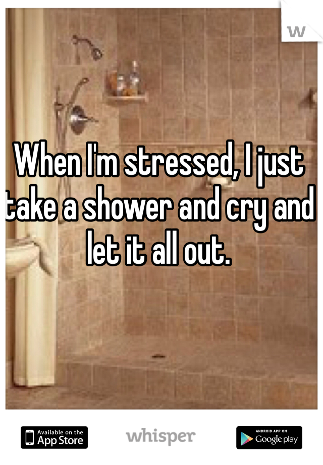 When I'm stressed, I just take a shower and cry and let it all out.