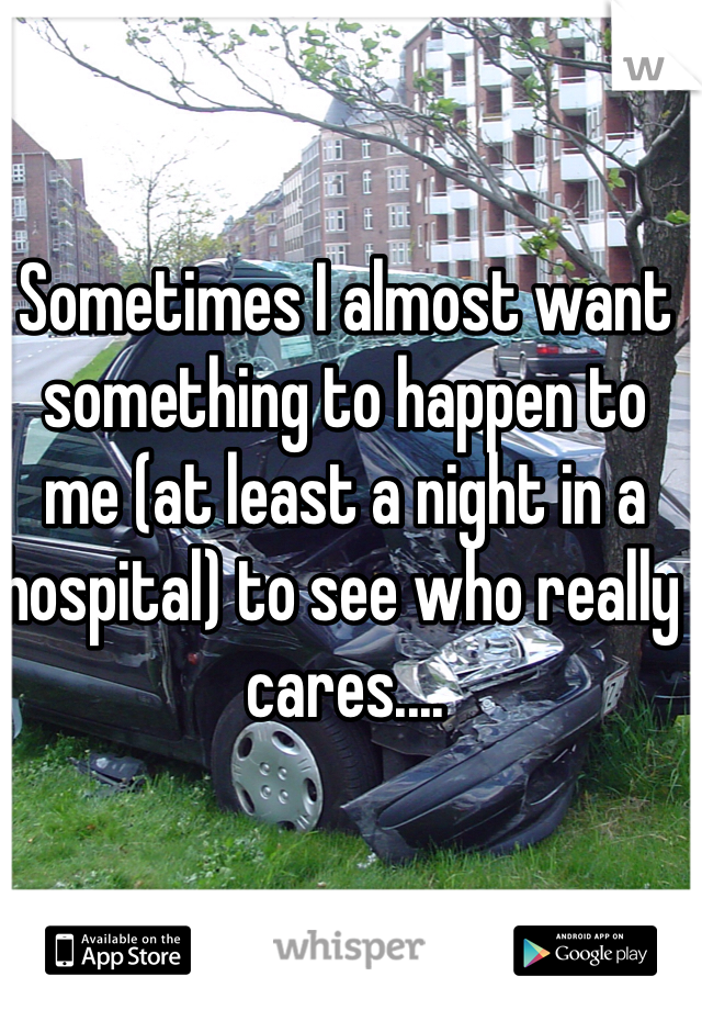 Sometimes I almost want something to happen to me (at least a night in a hospital) to see who really cares....