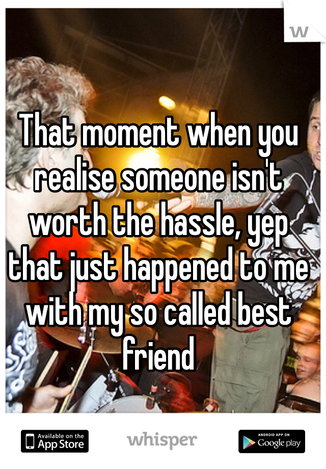 That moment when you realise someone isn't worth the hassle, yep that just happened to me with my so called best friend