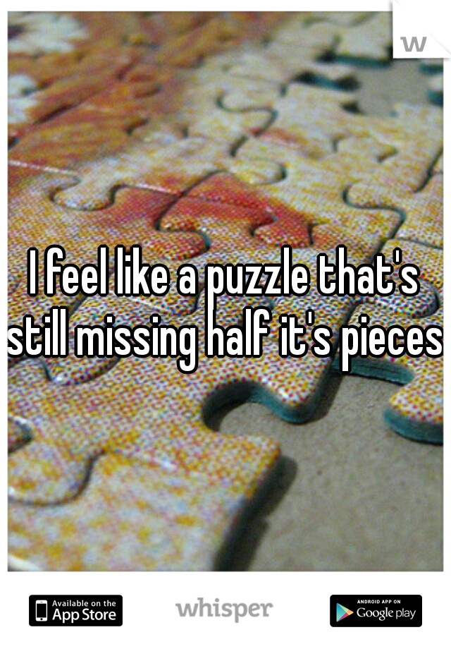 I feel like a puzzle that's still missing half it's pieces.