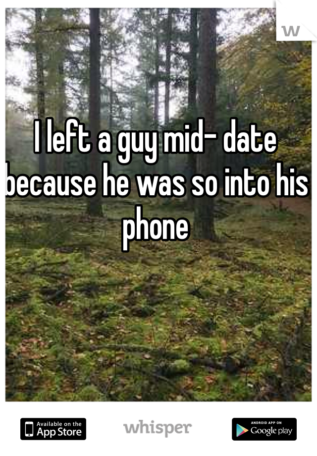 I left a guy mid- date because he was so into his phone