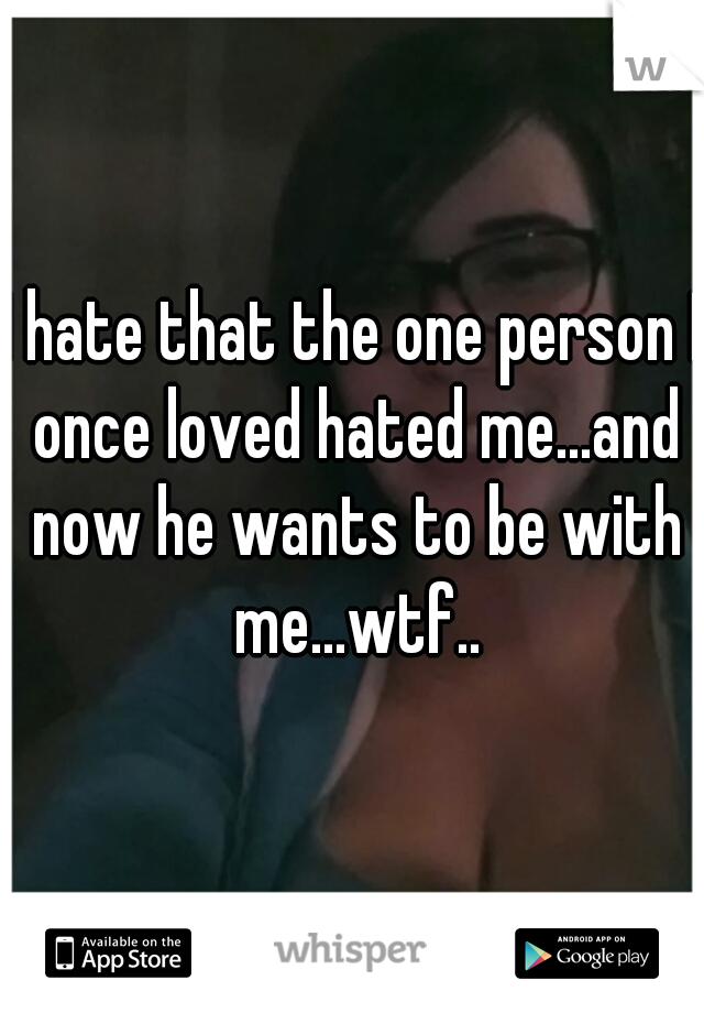 I hate that the one person I once loved hated me...and now he wants to be with me...wtf..