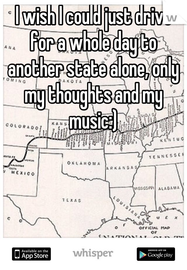 I wish I could just drive for a whole day to another state alone, only my thoughts and my music:)