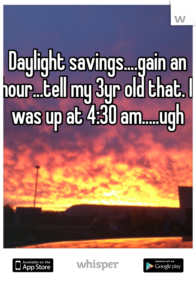 Daylight savings....gain an hour...tell my 3yr old that. I was up at 4:30 am.....ugh