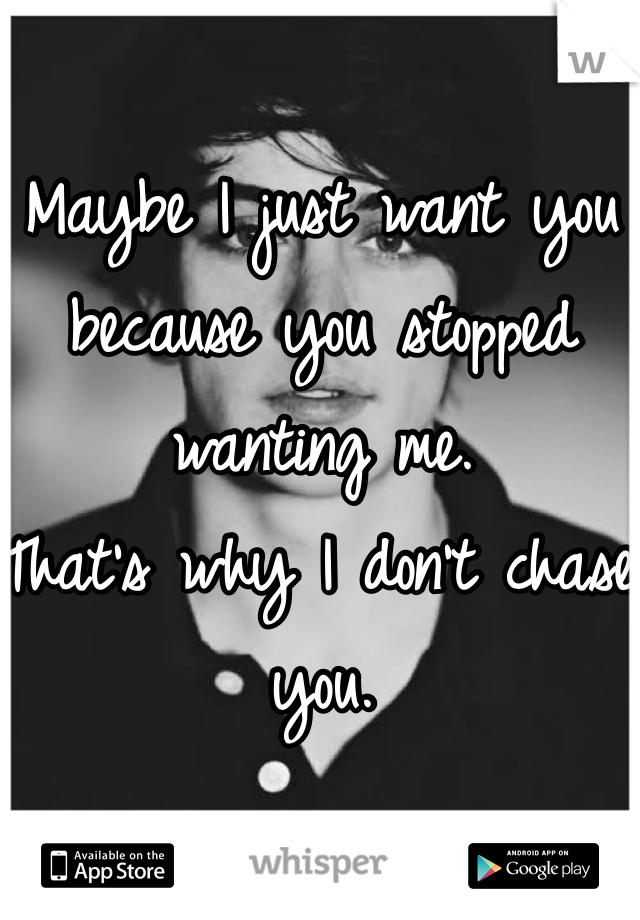Maybe I just want you because you stopped wanting me.  That's why I don't chase you.