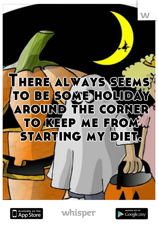 There always seems to be some holiday around the corner to keep me from starting my diet.