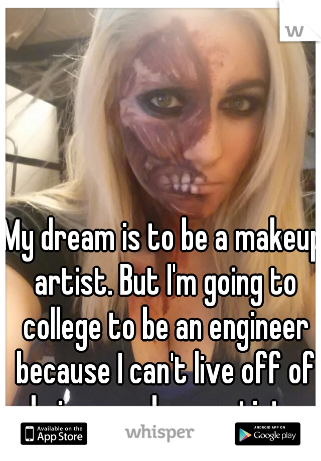 My dream is to be a makeup artist. But I'm going to college to be an engineer because I can't live off of being a makeup artist...