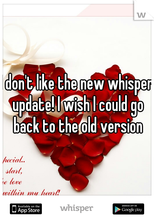 I don't like the new whisper update! I wish I could go back to the old version