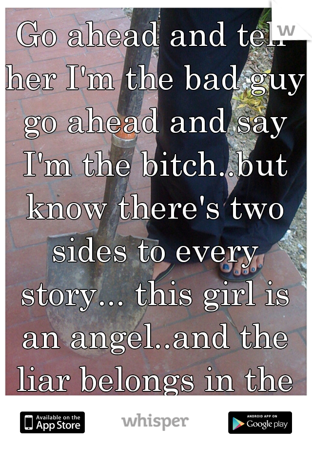 Go ahead and tell her I'm the bad guy go ahead and say I'm the bitch..but know there's two sides to every story... this girl is an angel..and the liar belongs in the ditch..