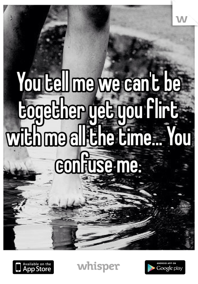 You tell me we can't be together yet you flirt with me all the time... You confuse me.
