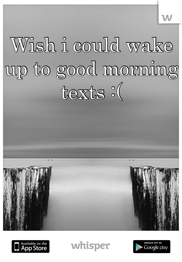Wish i could wake up to good morning texts :(