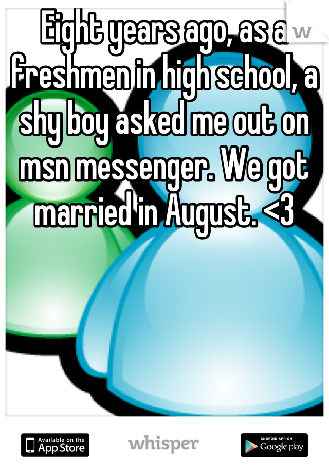 Eight years ago, as a freshmen in high school, a shy boy asked me out on msn messenger. We got married in August. <3