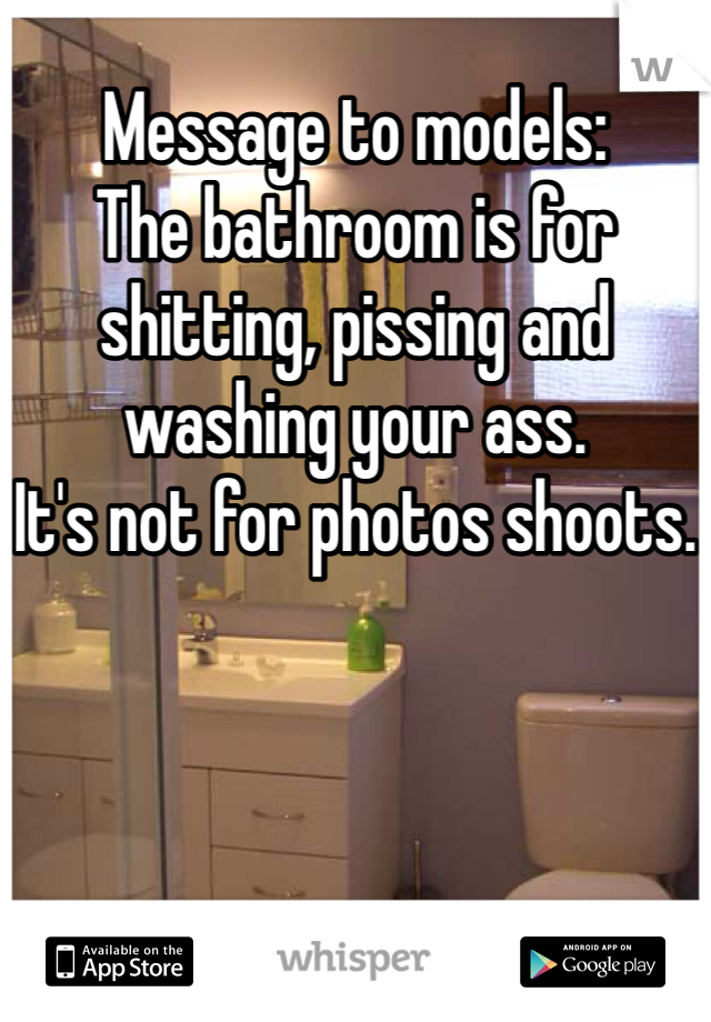 Message to models: The bathroom is for shitting, pissing and washing your ass. It's not for photos shoots.